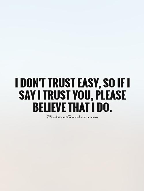 I don't trust easy, so if I say I trust you, please believe that I do Picture Quote #1