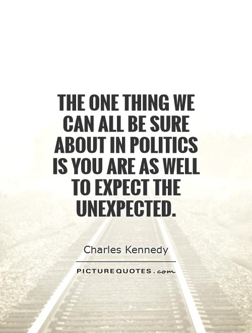 The one thing we can all be sure about in politics is you are as well to expect the unexpected Picture Quote #1