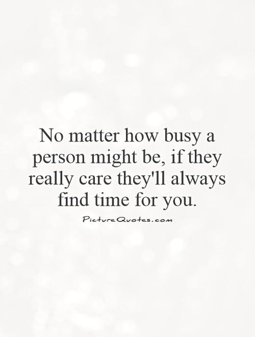 No matter how busy a person might be, if they really care they'll always find time for you Picture Quote #1