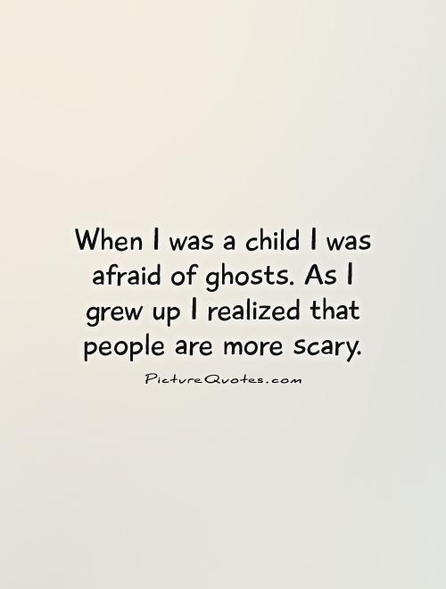 When I was a child I was afraid of ghosts. As I grew up I realized that people are more scary Picture Quote #1