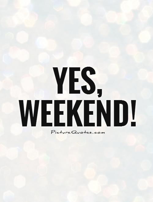 Yes,  weekend! Picture Quote #1
