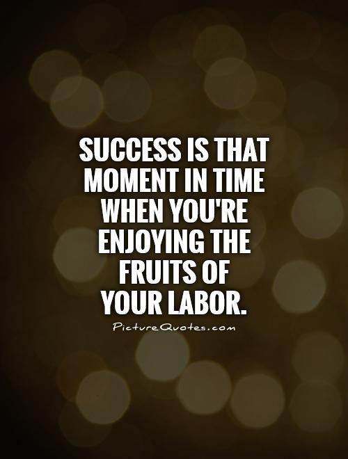 Success is that moment in time when you're enjoying the fruits of  your labor Picture Quote #1