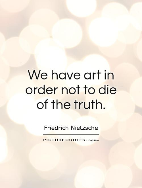 We have art in order not to die of the truth Picture Quote #1