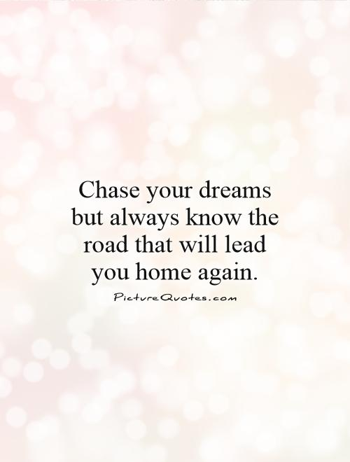 Chase your dreams but always know the road that will lead you home again Picture Quote #1