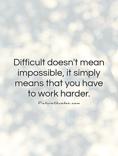 Difficult doesn't mean impossible, it simply means that you have  to work harder Picture Quote #1