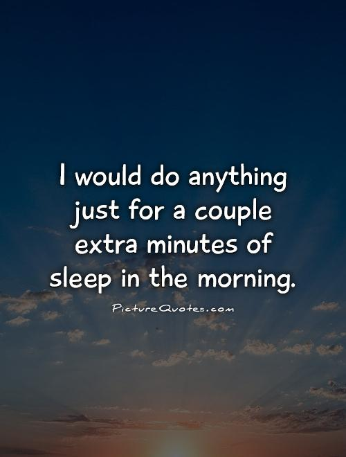 I would do anything just for a couple extra minutes of sleep in the morning Picture Quote #1