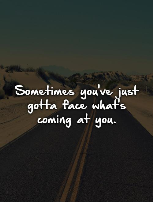 Sometimes you've just gotta face what's coming at you Picture Quote #1
