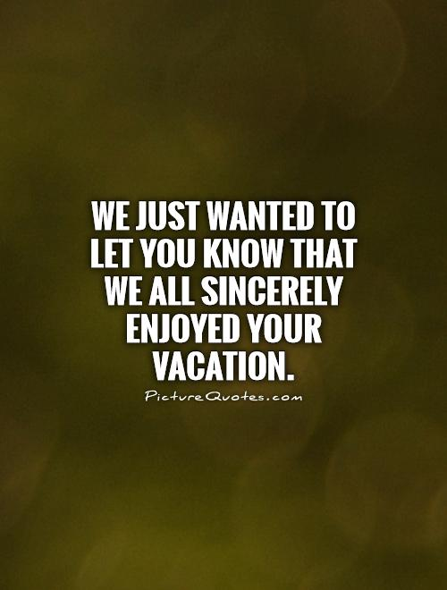 We just wanted to let you know that we all sincerely enjoyed your vacation Picture Quote #1