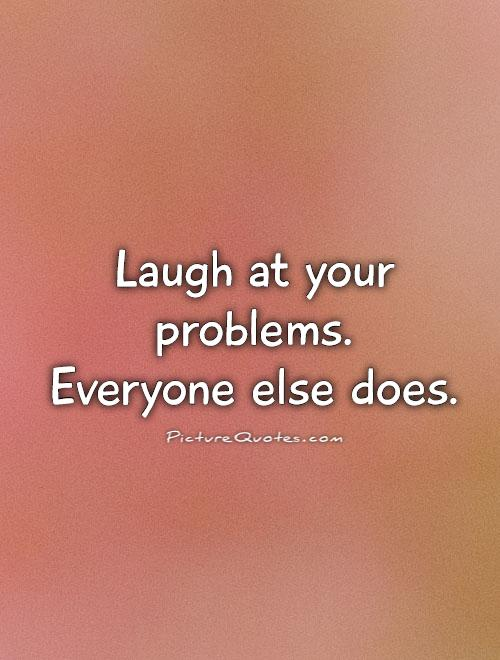 Laugh at your problems.  Everyone else does Picture Quote #1