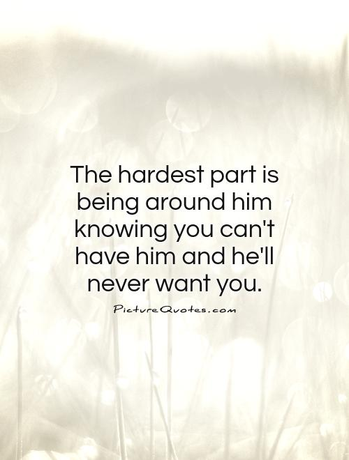 The hardest part is being around him knowing you can't have him and he'll never want you Picture Quote #1