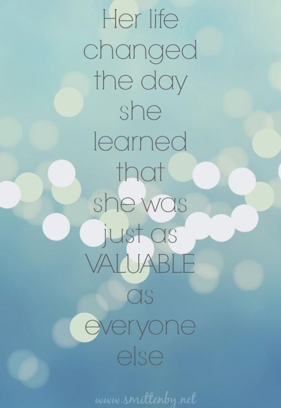 Her life changed the day she learned that she was just as valuable as everyone else Picture Quote #1