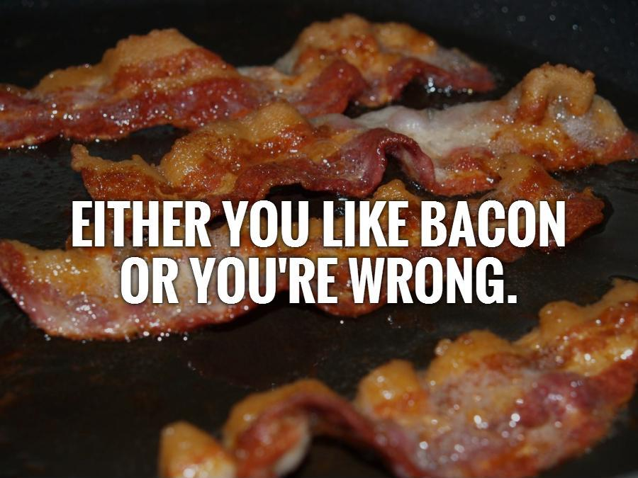Either you like bacon or you're wrong Picture Quote #1