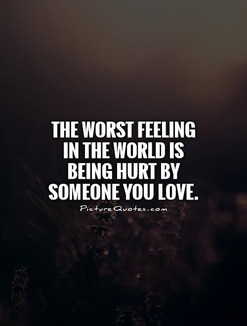 The worst feeling in the world is being hurt by someone you love Picture Quote #1