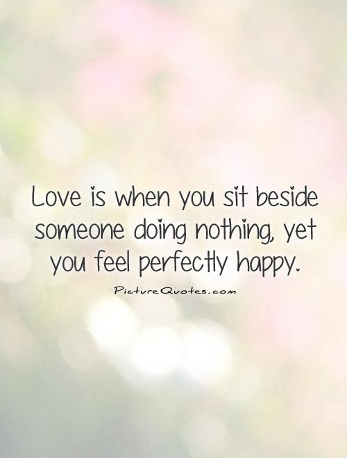 Love is when you sit beside someone doing nothing, yet you feel perfectly happy Picture Quote #1