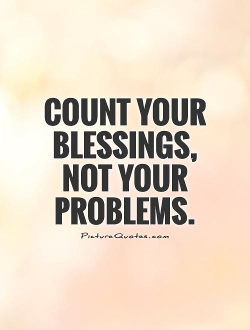 Count your blessings, not your problems Picture Quote #1