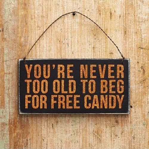 You're never too old to beg for free candy Picture Quote #1
