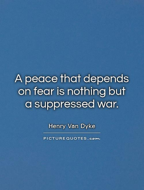 A peace that depends on fear is nothing but a suppressed war Picture Quote #1