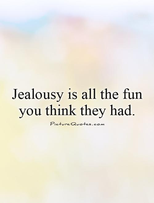 Jealousy is all the fun you think they had Picture Quote #1