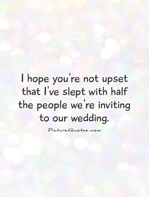 I hope you're not upset that I've slept with half the people we're inviting to our wedding Picture Quote #1