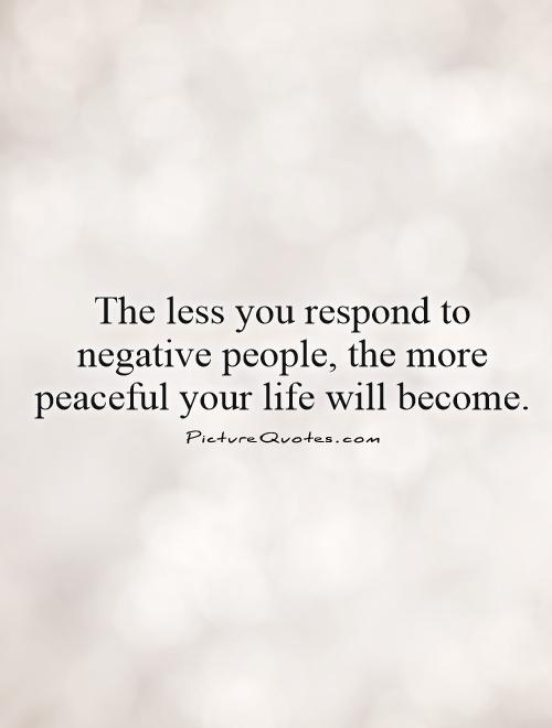 The less you respond to negative people, the more peaceful your life will become.  Picture Quote #1