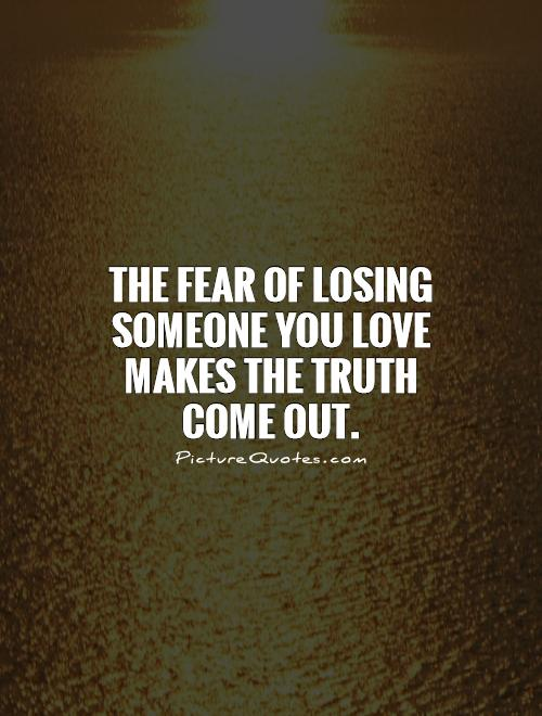 The fear of losing someone you love makes the truth come out Picture Quote #1