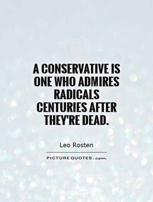 A conservative is one who admires radicals centuries after they're dead Picture Quote #1