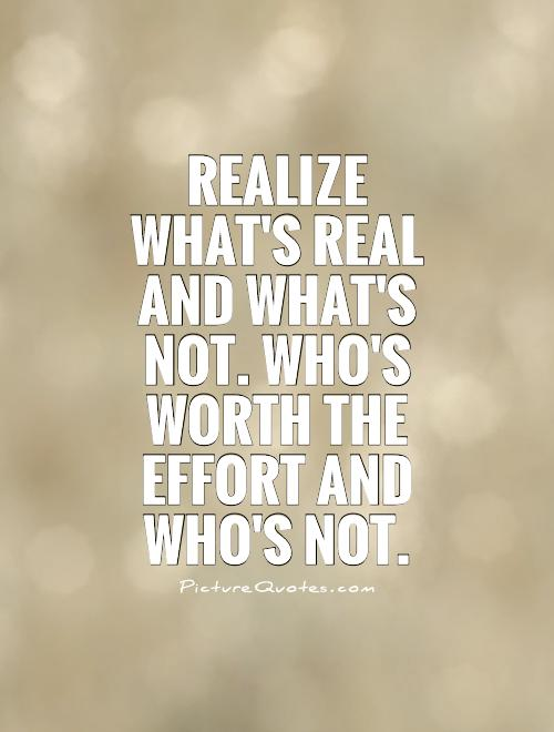 Realize what's real and what's not. Who's worth the effort and who's not Picture Quote #1