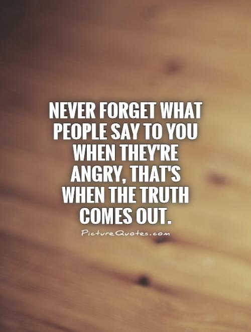 Never forget what people say to you when they're angry, that's when the truth comes out Picture Quote #1