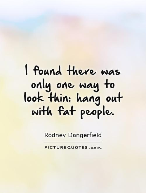 I found there was only one way to look thin: hang out with fat people Picture Quote #1