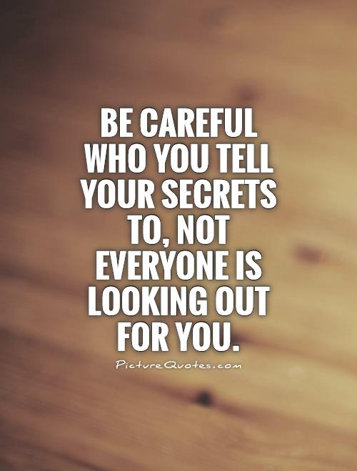 Be careful who you tell your secrets to, not everyone is looking out for you Picture Quote #1