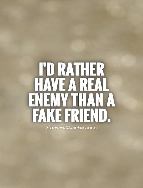 I'd rather have a real enemy than a fake friend Picture Quote #1