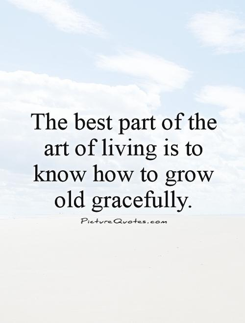 to grow old gracefully Prayers for aging prayer of an aging jesuit dearest lord, teach me to grow old gracefully help me to see that my community does me no wrong when gradually it takes from me my duties.