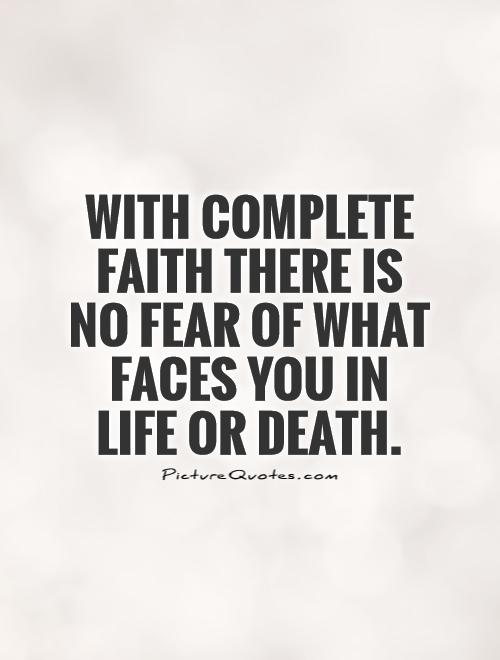 With complete faith there is no fear of what faces you in life or death Picture Quote #1