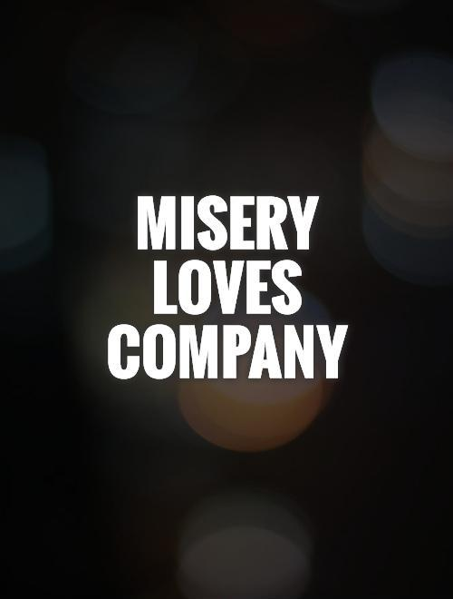 Misery loves company Picture Quote #1