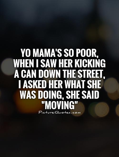 Yo mama's so poor, when I saw her kicking a can down the street,  I asked her what she was doing, she said