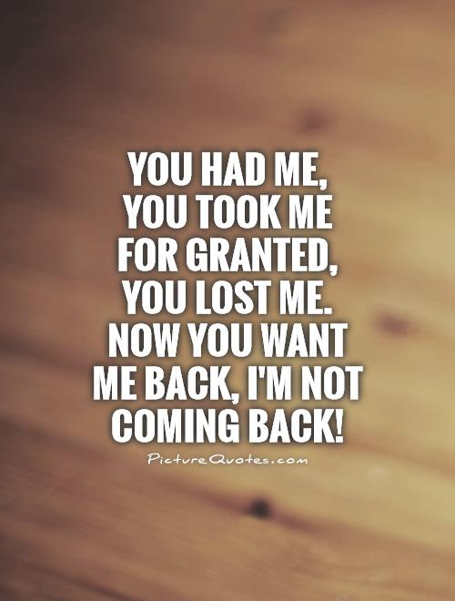 You had me,  you took me for granted, you lost me. Now you want me back, I'm not coming back! Picture Quote #1