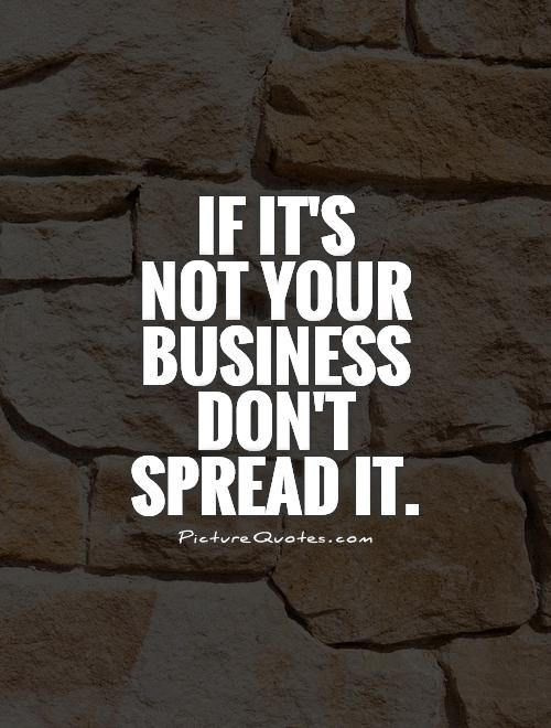 If it's  not your business don't spread it Picture Quote #1