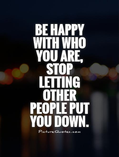 Be happy with who you are, stop letting other people put you down Picture Quote #1