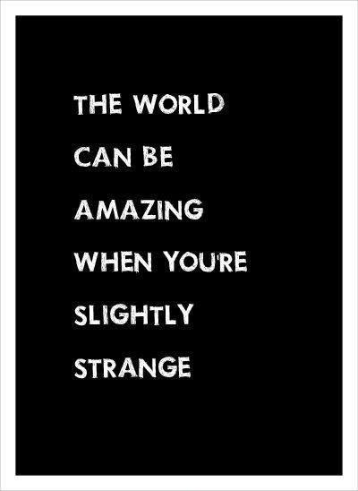 The world can be amazing when you're slightly strange Picture Quote #1