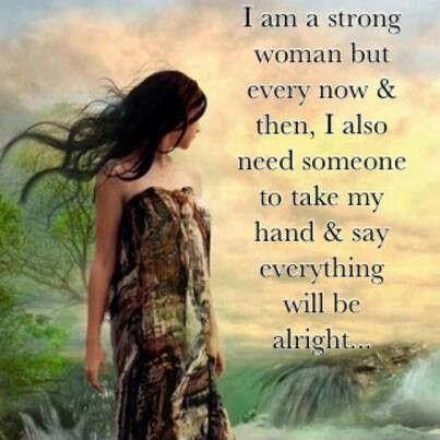 I am a strong woman but every now and then I also need someone to take my hand and say everything will be alright Picture Quote #1