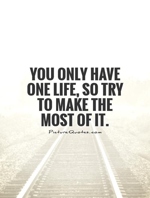 You only have one life, so try to make the most of it Picture Quote #1