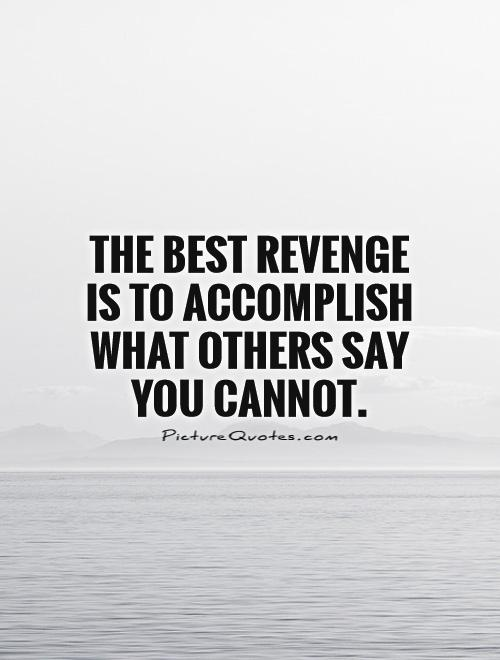 The best revenge is to accomplish what others say you cannot Picture Quote #1