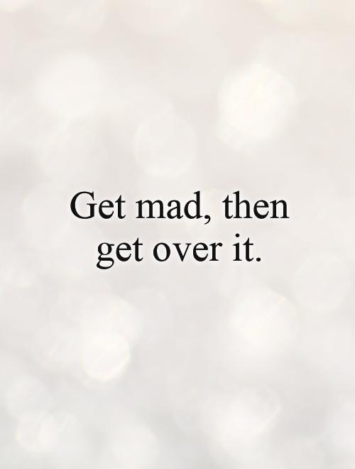 Get mad, then get over it Picture Quote #1