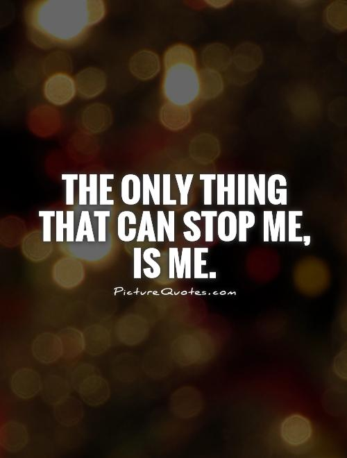 The only thing that can stop me, is me Picture Quote #1