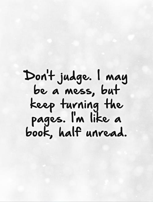 Don't judge. I may be a mess, but keep turning the pages. I'm like a book, half unread Picture Quote #1