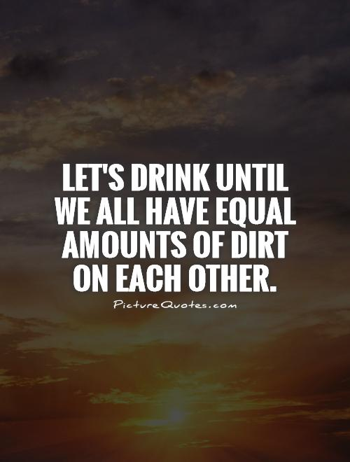 Let's drink until we all have equal amounts of dirt on each other Picture Quote #1
