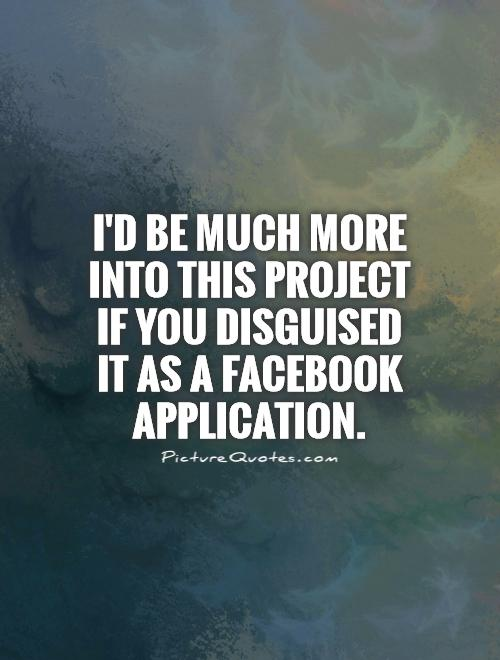 I'd be much more into this project if you disguised it as a Facebook application Picture Quote #1