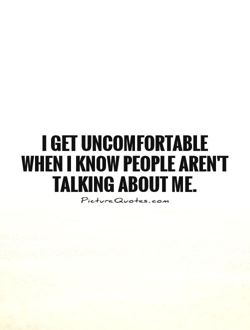 I get uncomfortable when I know people aren't talking about me Picture Quote #1