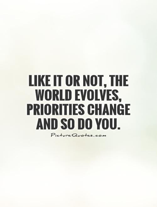 Like it or not, the world evolves, priorities change and so do you Picture Quote #1