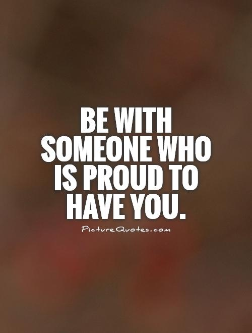 Be with someone who is proud to have you Picture Quote #1